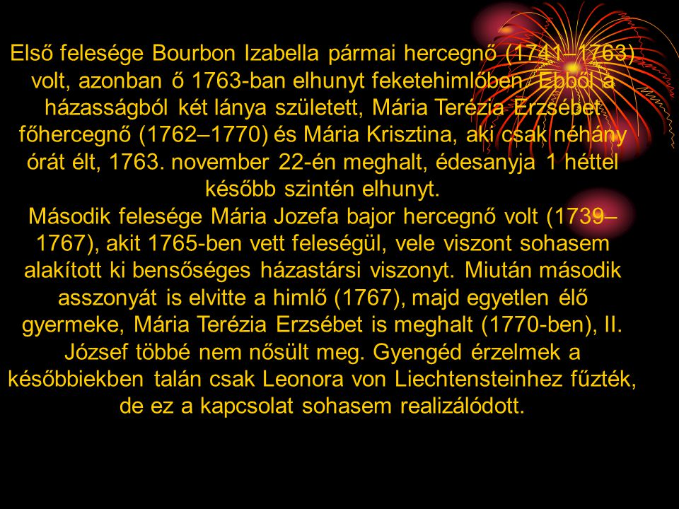 Első felesége Bourbon Izabella pármai hercegnő (1741–1763) volt, azonban ő 1763-ban elhunyt feketehimlőben. Ebből a házasságból két lánya született, Mária Terézia Erzsébet főhercegnő (1762–1770) és Mária Krisztina, aki csak néhány órát élt, 1763. november 22-én meghalt, édesanyja 1 héttel később szintén elhunyt.