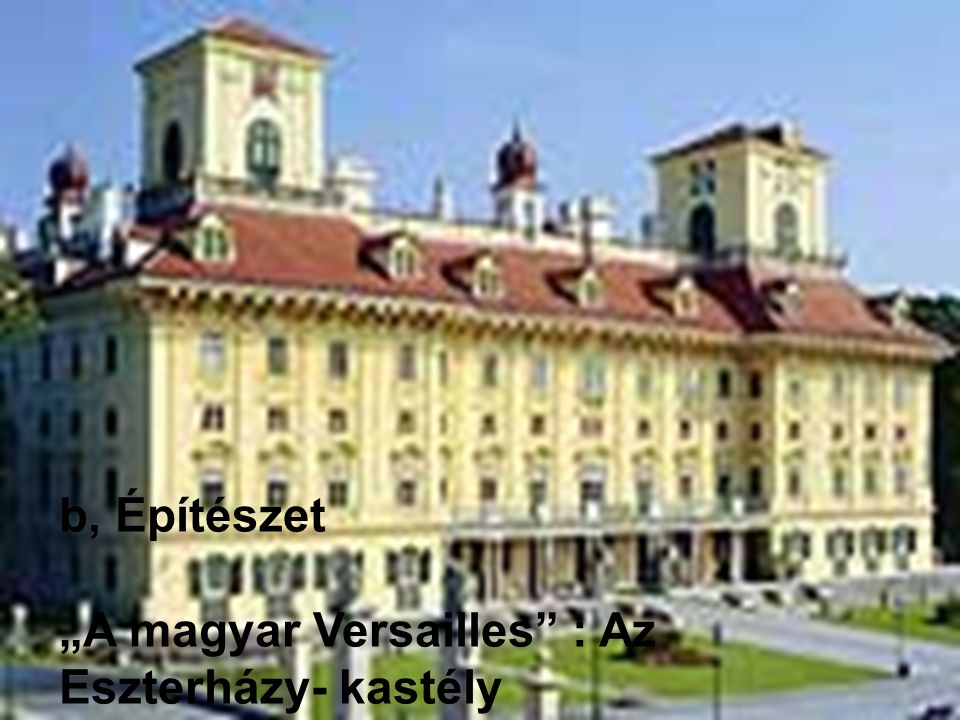 """b, Építészet """"A magyar Versailles : Az Eszterházy- kastély"""