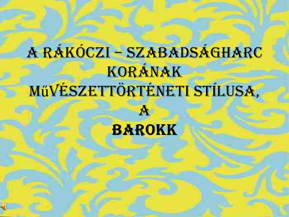 A Rákóczi – szabadságharc korának művészettörténeti stílusa, a BAROKK
