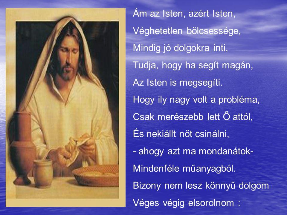 Ám az Isten, azért Isten, Véghetetlen bölcsessége, Mindig jó dolgokra inti, Tudja, hogy ha segít magán,