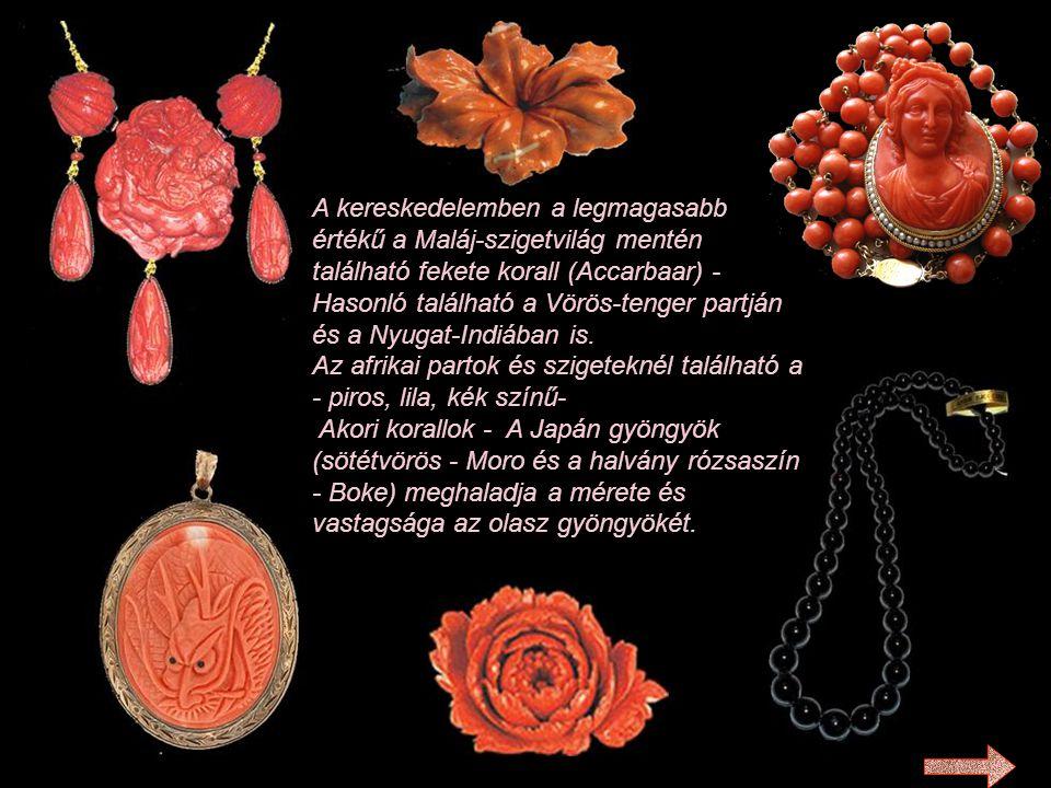 A kereskedelemben a legmagasabb értékű a Maláj-szigetvilág mentén található fekete korall (Accarbaar) - Hasonló található a Vörös-tenger partján és a Nyugat-Indiában is. Az afrikai partok és szigeteknél található a - piros, lila, kék színű- Akori korallok - A Japán gyöngyök (sötétvörös - Moro és a halvány rózsaszín - Boke) meghaladja a mérete és vastagsága az olasz gyöngyökét.