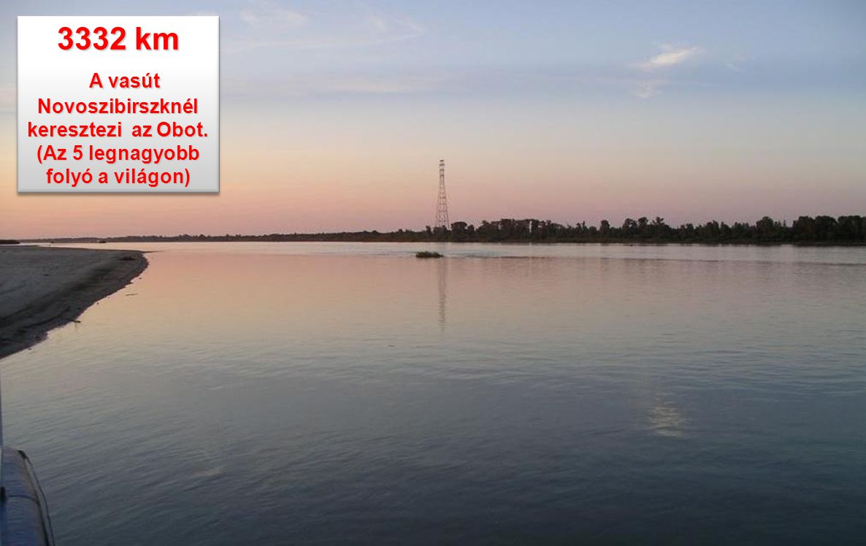 3332 km A vasút Novoszibirszknél keresztezi az Obot. (Az 5 legnagyobb folyó a világon)