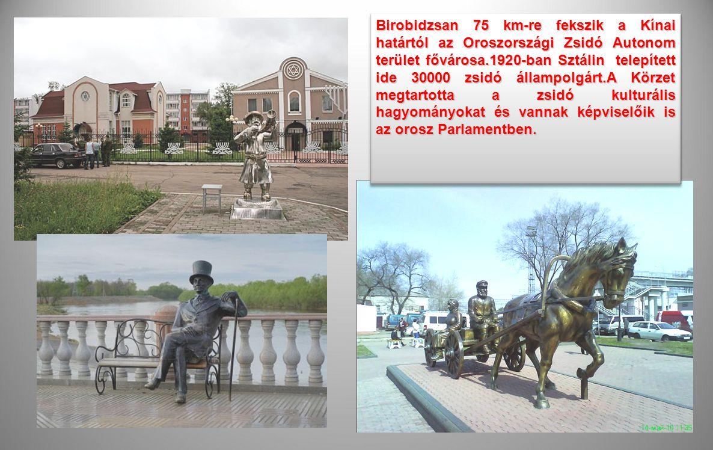 Birobidzsan 75 km-re fekszik a Kínai határtól az Oroszországi Zsidó Autonom terület fővárosa.1920-ban Sztálin telepített ide 30000 zsidó állampolgárt.A Körzet megtartotta a zsidó kulturális hagyományokat és vannak képviselőik is az orosz Parlamentben.