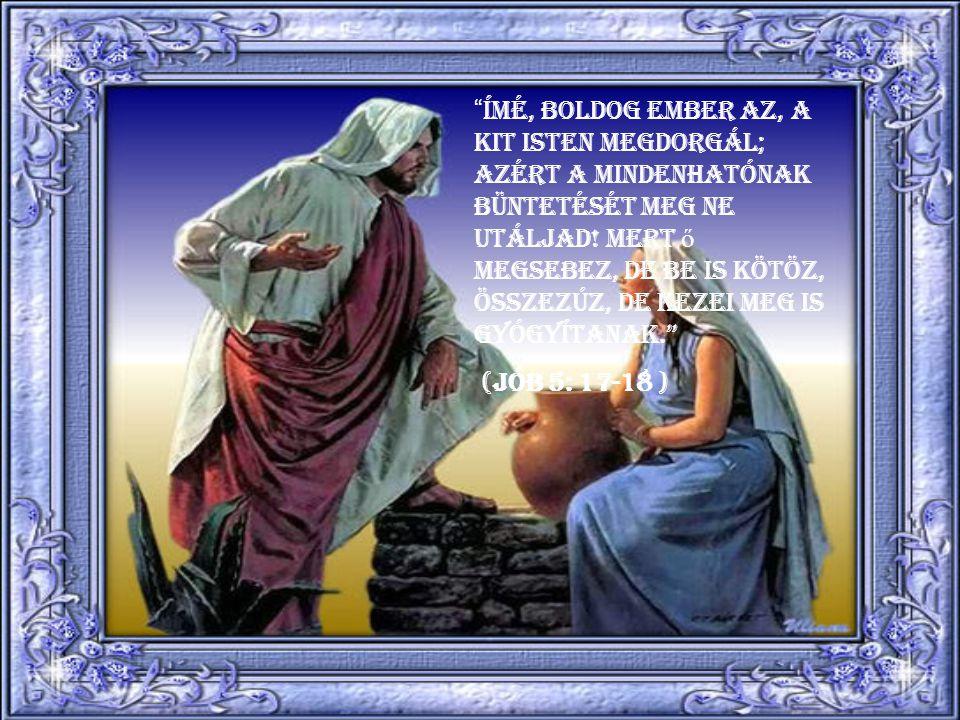 Ímé, boldog ember az, a kit Isten megdorgál; azért a Mindenhatónak büntetését meg ne utáljad! Mert ő megsebez, de be is kötöz, összezúz, de kezei meg is gyógyítanak.