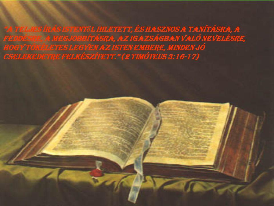 A teljes Írás Istentől ihletett, és hasznos a tanításra, a feddésre, a megjobbításra, az igazságban való nevelésre, hogy tökéletes legyen az Isten embere, minden jó cselekedetre felkészített. (2 Timóteus 3:16-17)