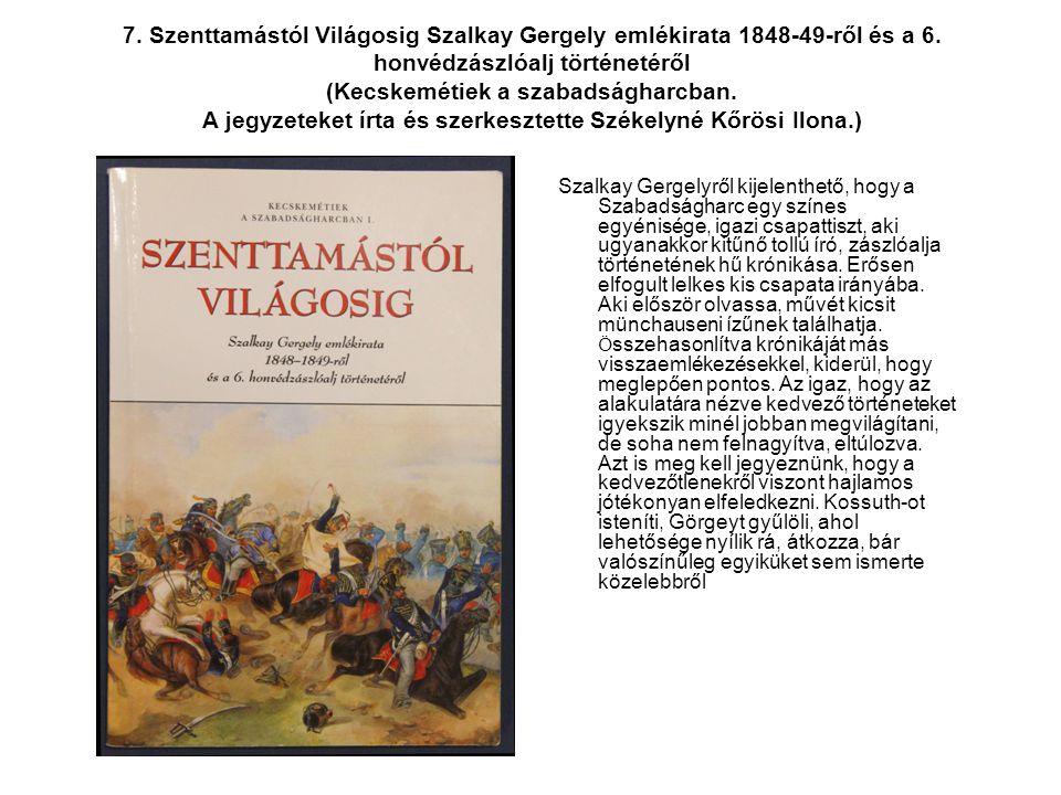 7. Szenttamástól Világosig Szalkay Gergely emlékirata 1848-49-ről és a 6. honvédzászlóalj történetéről (Kecskemétiek a szabadságharcban. A jegyzeteket írta és szerkesztette Székelyné Kőrösi Ilona.)