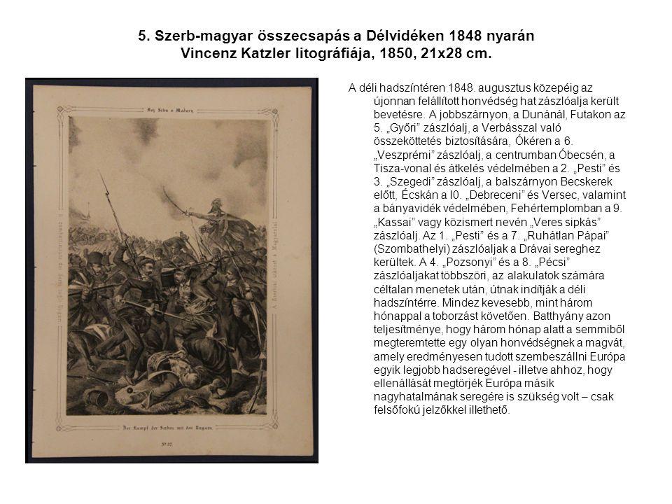 5. Szerb-magyar összecsapás a Délvidéken 1848 nyarán Vincenz Katzler litográfiája, 1850, 21x28 cm.