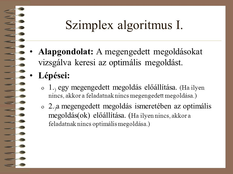 Szimplex algoritmus I. Alapgondolat: A megengedett megoldásokat vizsgálva keresi az optimális megoldást.