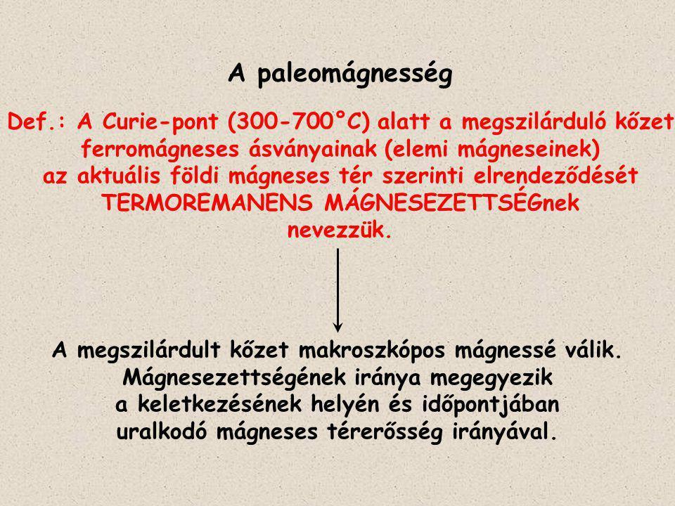 A paleomágnesség Def.: A Curie-pont (300-700°C) alatt a megszilárduló kőzet. ferromágneses ásványainak (elemi mágneseinek)