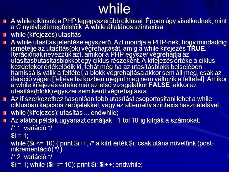 while A while ciklusok a PHP legegyszerűbb ciklusai. Éppen úgy viselkednek, mint a C nyelvbeli megfelelőik. A while általános szintaxisa: