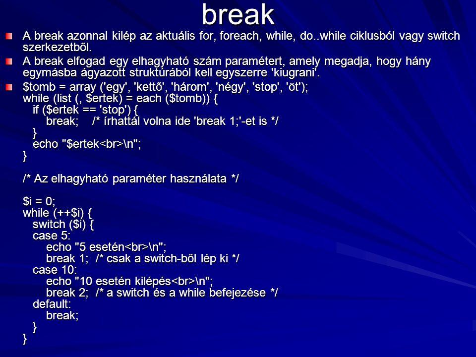 break A break azonnal kilép az aktuális for, foreach, while, do..while ciklusból vagy switch szerkezetből.