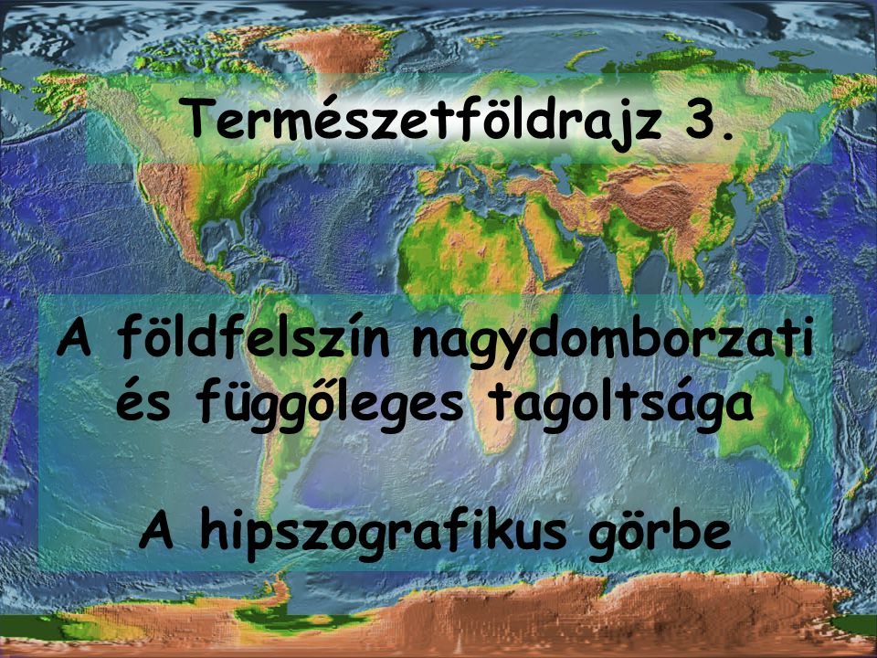 Természetföldrajz 3. A földfelszín nagydomborzati és függőleges tagoltsága A hipszografikus görbe