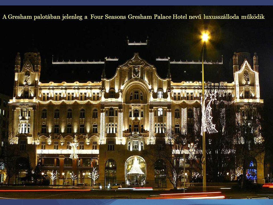 A Gresham palotában jelenleg a Four Seasons Gresham Palace Hotel nevű luxusszálloda működik