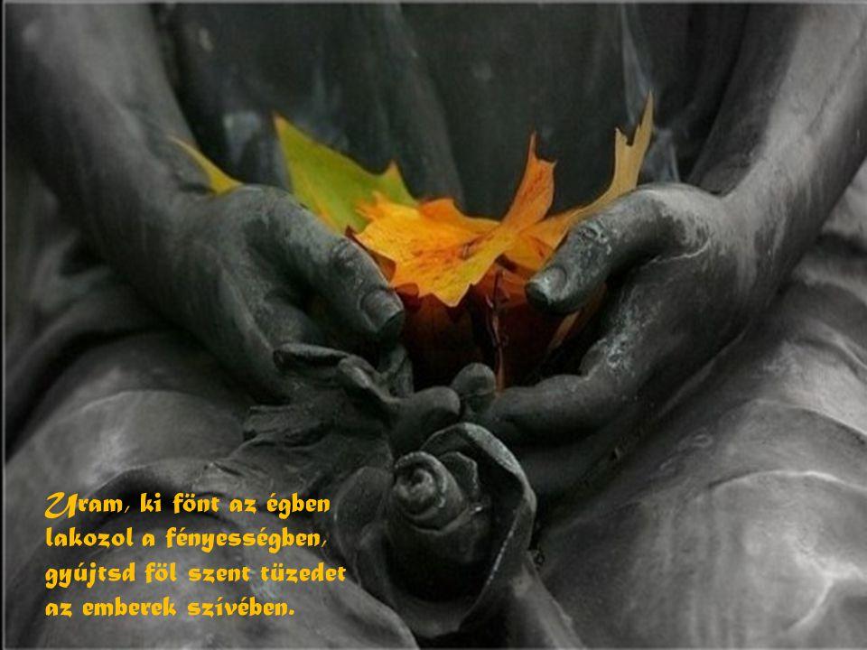 Uram, ki fönt az égben lakozol a fényességben, gyújtsd föl szent tüzedet az emberek szívében.