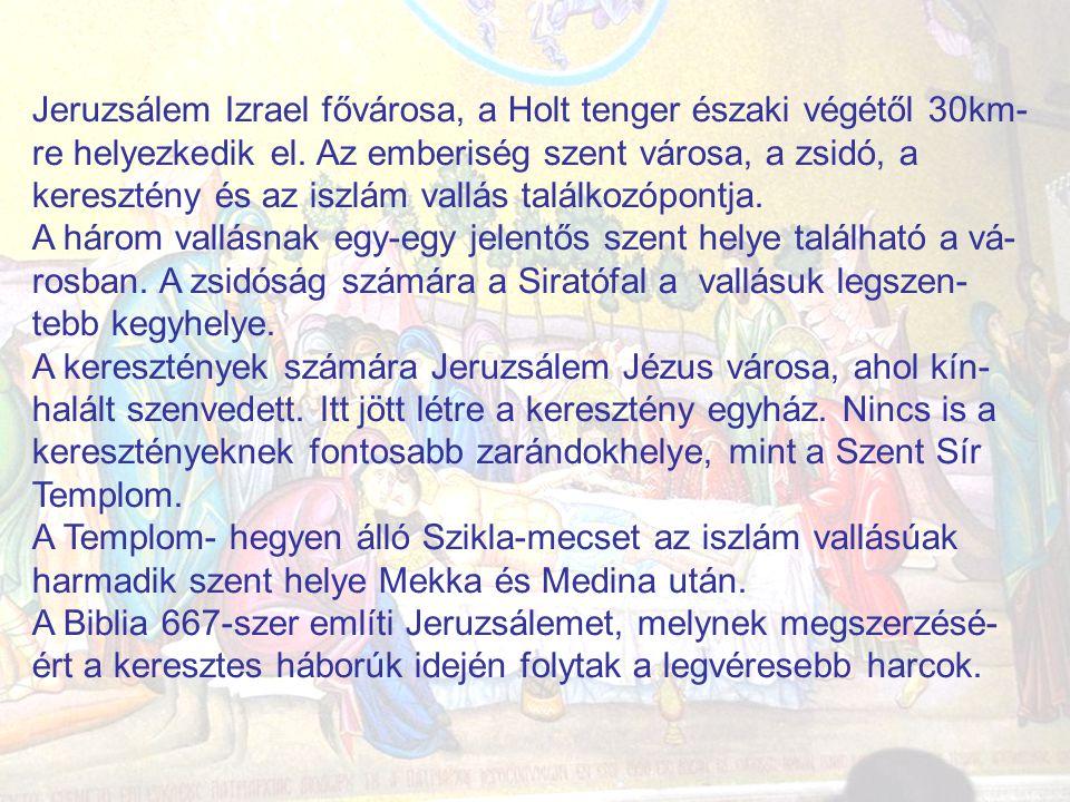 Jeruzsálem Izrael fővárosa, a Holt tenger északi végétől 30km-re helyezkedik el. Az emberiség szent városa, a zsidó, a keresztény és az iszlám vallás találkozópontja.