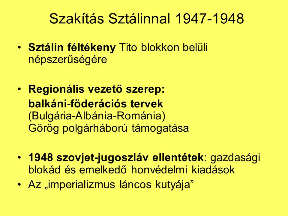 Szakítás Sztálinnal 1947-1948 Sztálin féltékeny Tito blokkon belüli népszerűségére. Regionális vezető szerep: