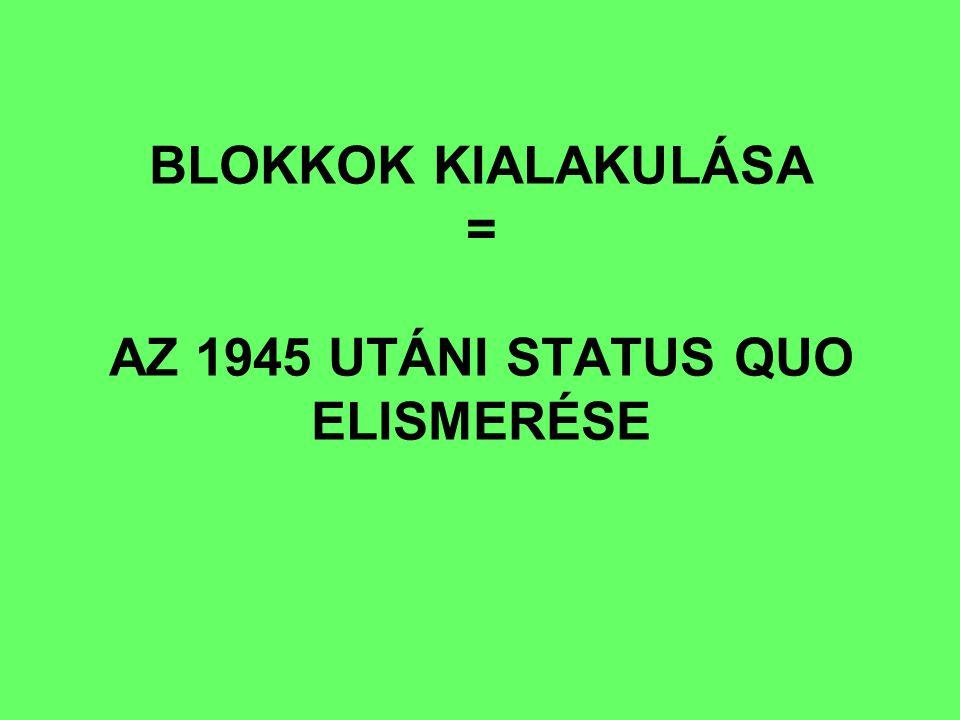 BLOKKOK KIALAKULÁSA = AZ 1945 UTÁNI STATUS QUO ELISMERÉSE