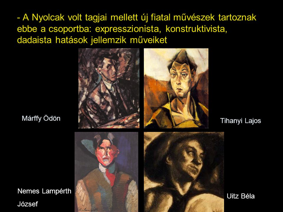 - A Nyolcak volt tagjai mellett új fiatal művészek tartoznak ebbe a csoportba: expresszionista, konstruktivista, dadaista hatások jellemzik műveiket