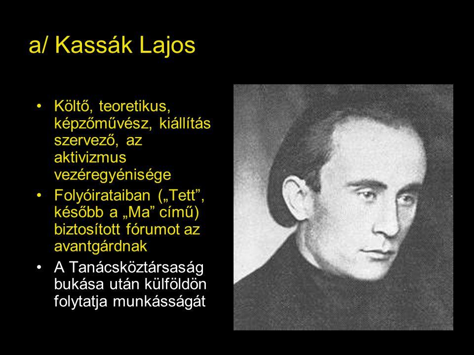 a/ Kassák Lajos Költő, teoretikus, képzőművész, kiállítás szervező, az aktivizmus vezéregyénisége.
