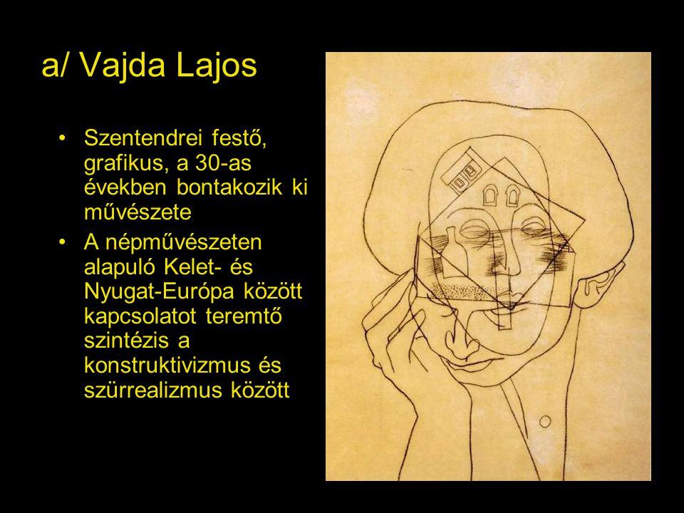 a/ Vajda Lajos Szentendrei festő, grafikus, a 30-as években bontakozik ki művészete.