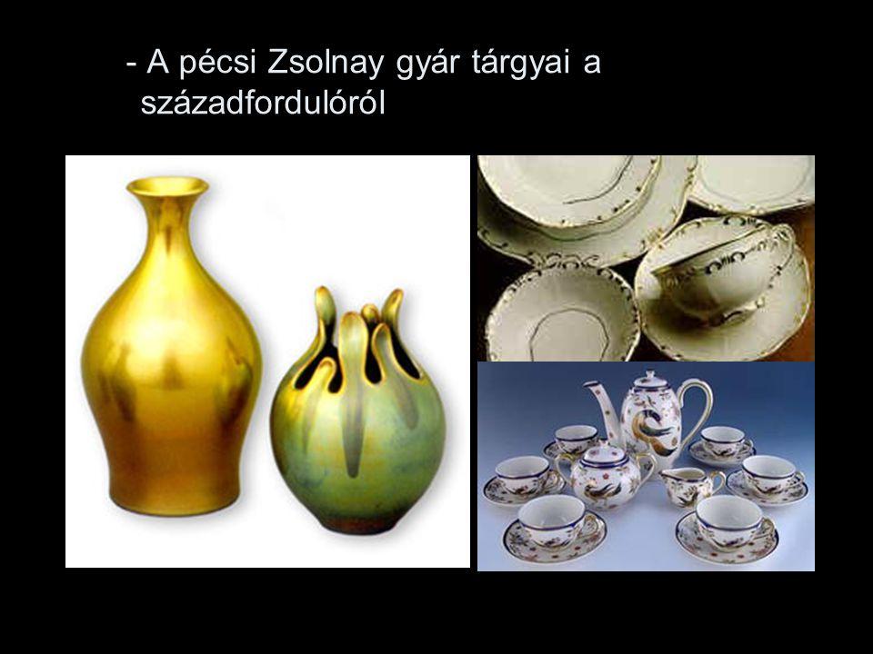 - A pécsi Zsolnay gyár tárgyai a századfordulóról
