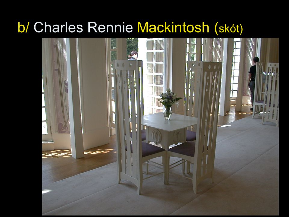 b/ Charles Rennie Mackintosh (skót)