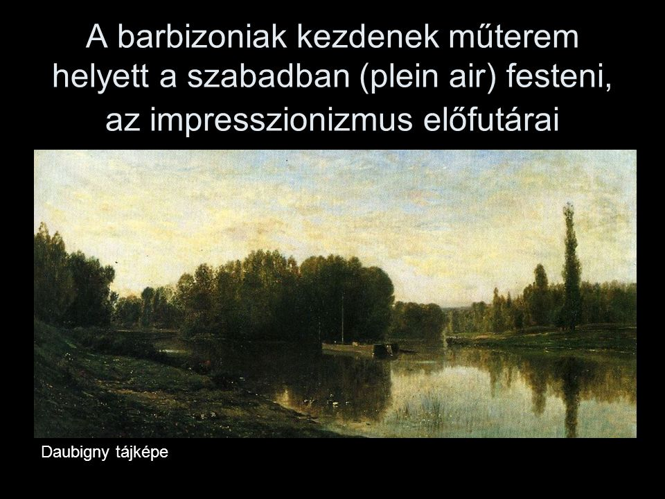 A barbizoniak kezdenek műterem helyett a szabadban (plein air) festeni, az impresszionizmus előfutárai
