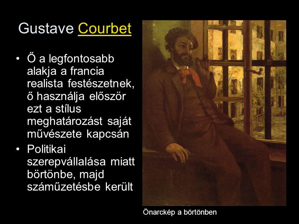 Gustave Courbet Ő a legfontosabb alakja a francia realista festészetnek, ő használja először ezt a stílus meghatározást saját művészete kapcsán.