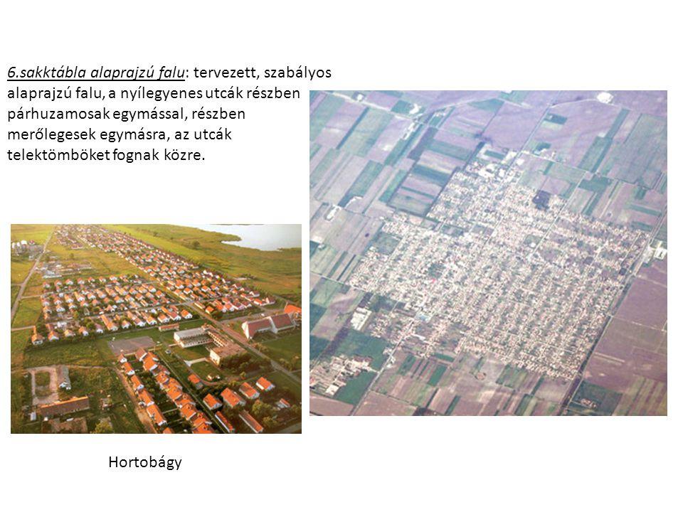 6.sakktábla alaprajzú falu: tervezett, szabályos alaprajzú falu, a nyílegyenes utcák részben párhuzamosak egymással, részben merőlegesek egymásra, az utcák telektömböket fognak közre.