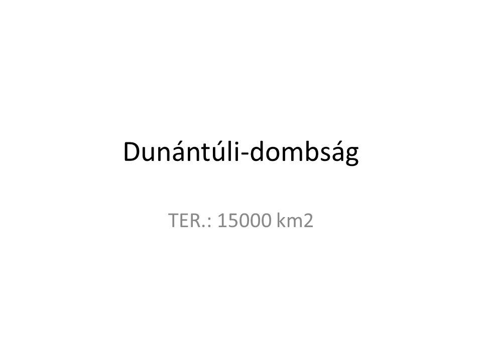 Dunántúli-dombság TER.: 15000 km2