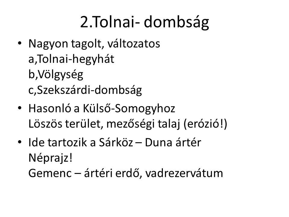 2.Tolnai- dombság Nagyon tagolt, változatos a,Tolnai-hegyhát b,Völgység c,Szekszárdi-dombság.