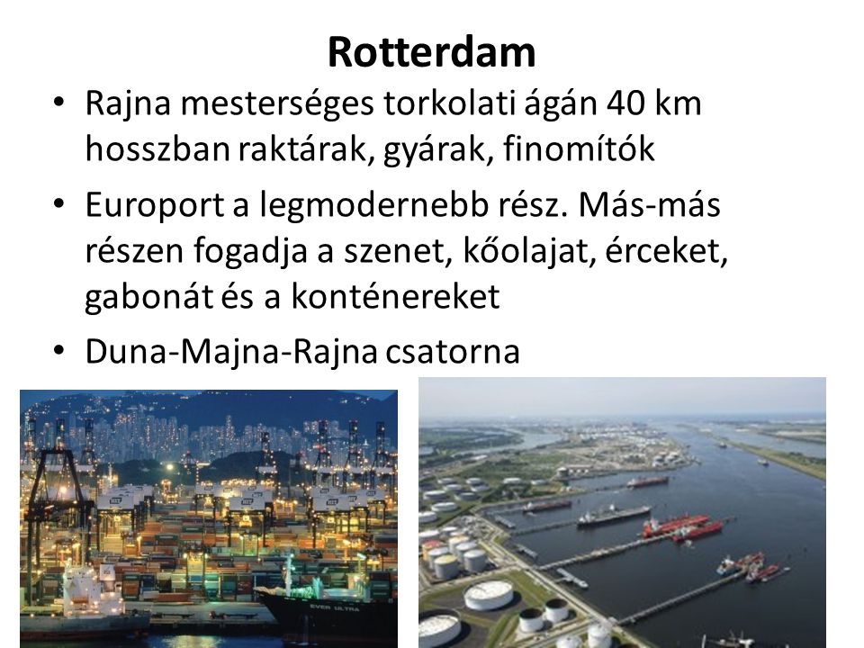Rotterdam Rajna mesterséges torkolati ágán 40 km hosszban raktárak, gyárak, finomítók.