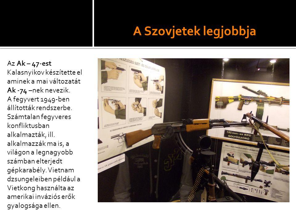 A Szovjetek legjobbja Az Ak – 47-est Kalasnyikov készítette el aminek a mai változatát Ak -74 –nek nevezik.