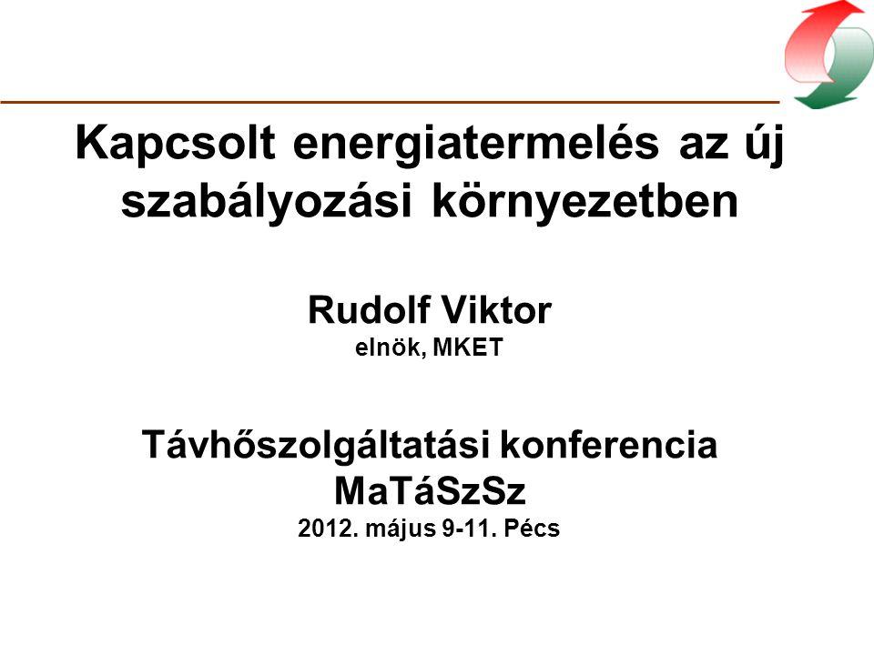 Kapcsolt energiatermelés az új szabályozási környezetben Rudolf Viktor elnök, MKET Távhőszolgáltatási konferencia MaTáSzSz 2012.