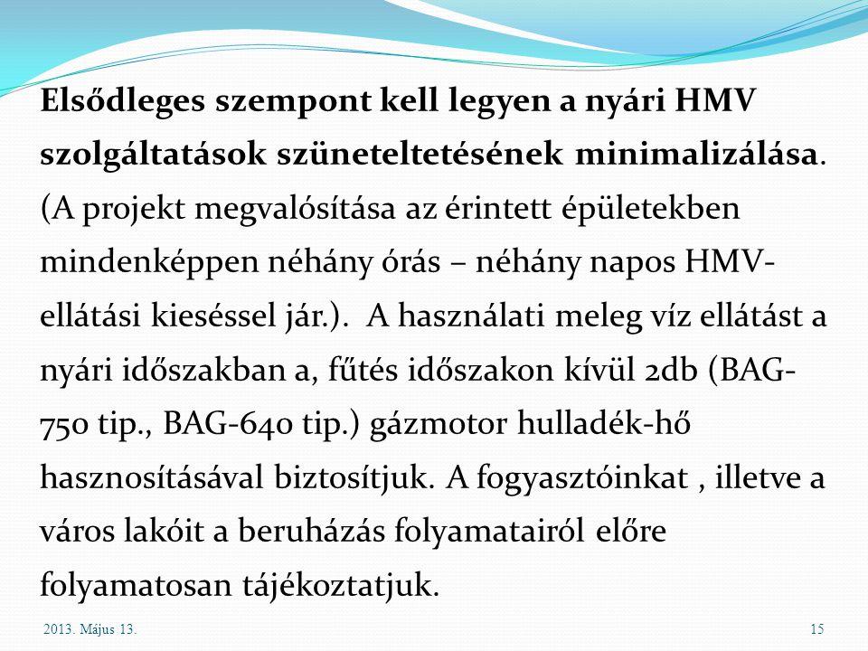 Elsődleges szempont kell legyen a nyári HMV szolgáltatások szüneteltetésének minimalizálása. (A projekt megvalósítása az érintett épületekben mindenképpen néhány órás – néhány napos HMV- ellátási kieséssel jár.). A használati meleg víz ellátást a nyári időszakban a, fűtés időszakon kívül 2db (BAG-750 tip., BAG-640 tip.) gázmotor hulladék-hő hasznosításával biztosítjuk. A fogyasztóinkat , illetve a város lakóit a beruházás folyamatairól előre folyamatosan tájékoztatjuk.