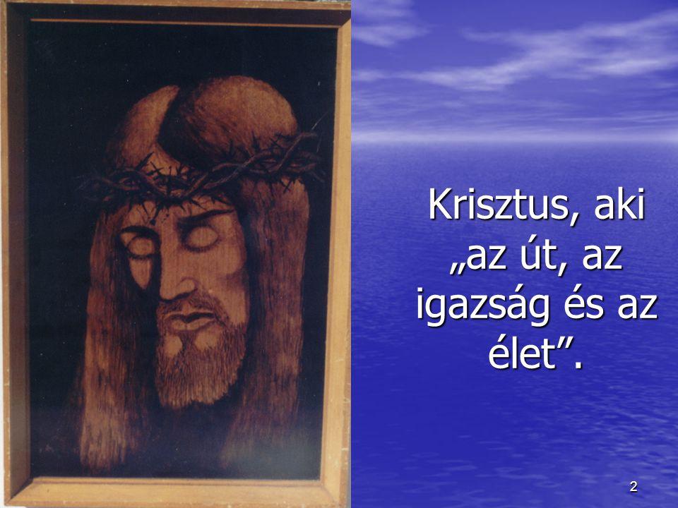 """Krisztus, aki """"az út, az igazság és az élet ."""