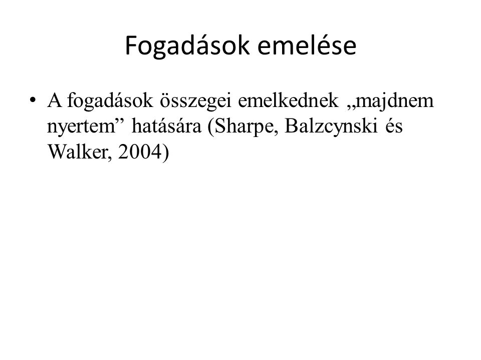 """Fogadások emelése A fogadások összegei emelkednek """"majdnem nyertem hatására (Sharpe, Balzcynski és Walker, 2004)"""