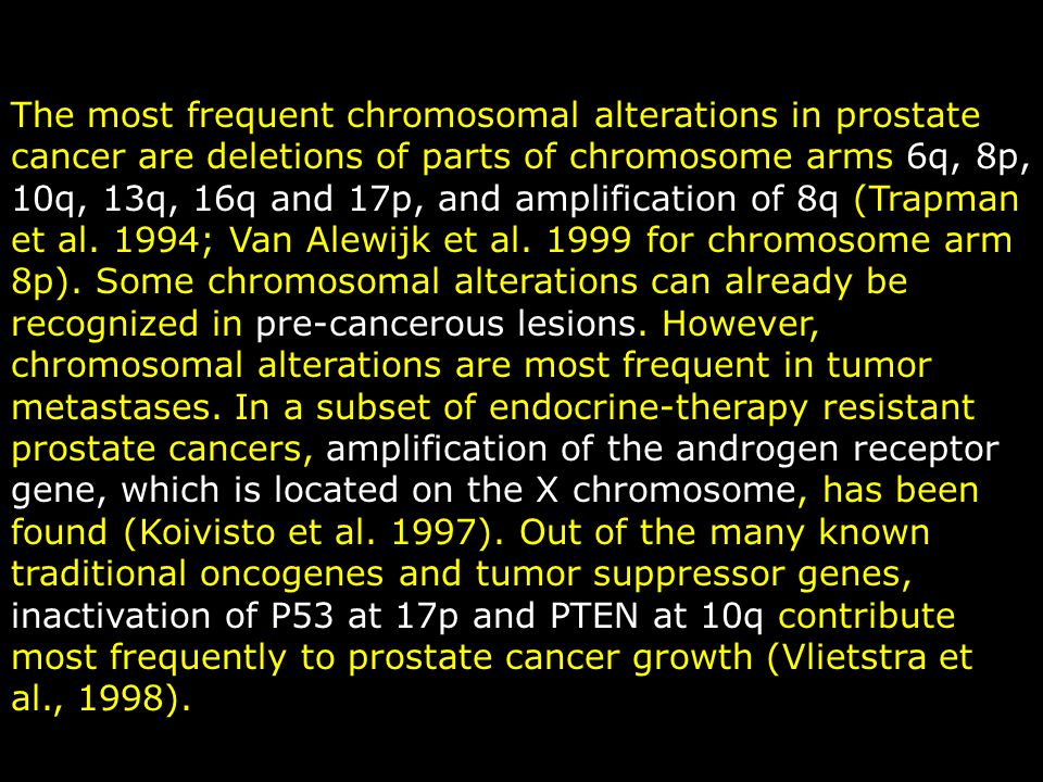 The most frequent chromosomal alterations in prostate cancer are deletions of parts of chromosome arms 6q, 8p, 10q, 13q, 16q and 17p, and amplification of 8q (Trapman et al.