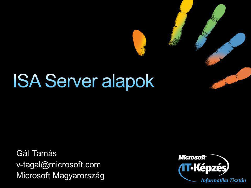 ISA Server alapok Gál Tamás v-tagal@microsoft.com