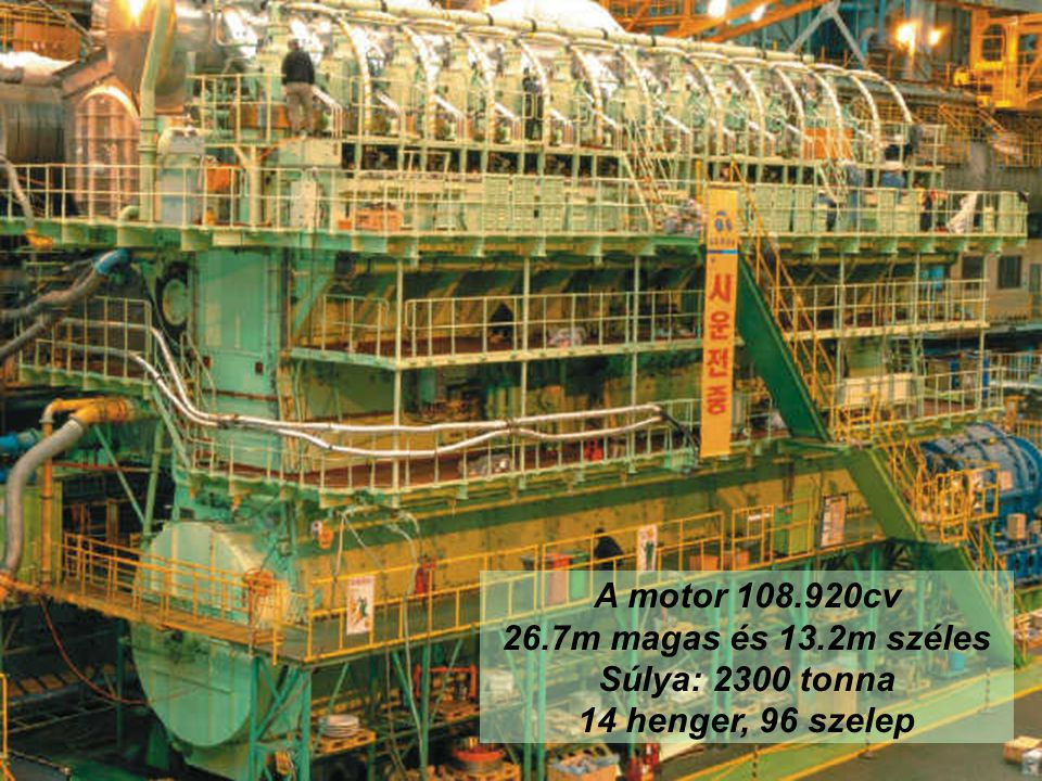 A motor 108.920cv 26.7m magas és 13.2m széles Súlya: 2300 tonna 14 henger, 96 szelep
