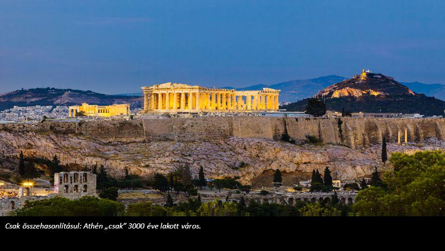"""Csak összehasonlításul: Athén """"csak 3000 éve lakott város."""