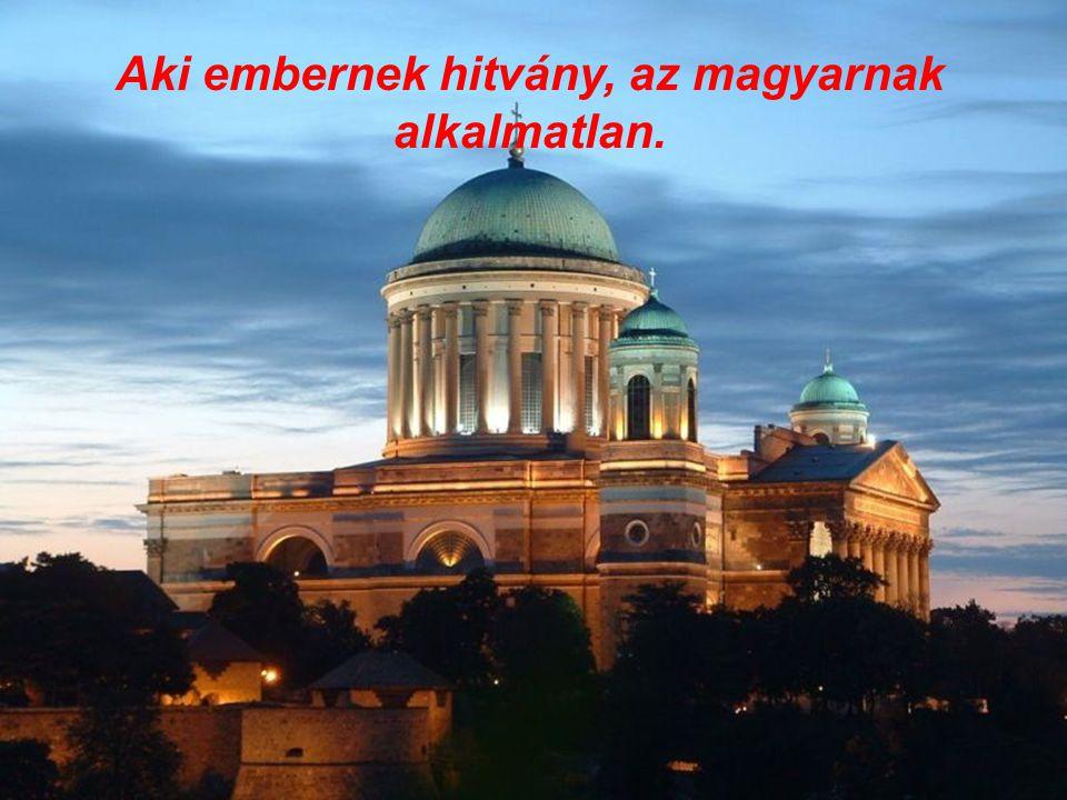 Aki embernek hitvány, az magyarnak alkalmatlan.