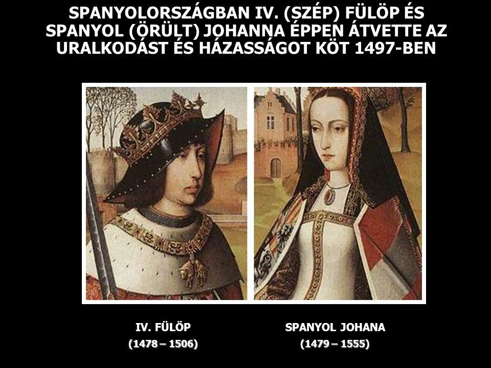 SPANYOLORSZÁGBAN IV. (SZÉP) FÜLÖP ÉS SPANYOL (ÖRÜLT) JOHANNA ÉPPEN ÁTVETTE AZ URALKODÁST ÉS HÁZASSÁGOT KÖT 1497-BEN
