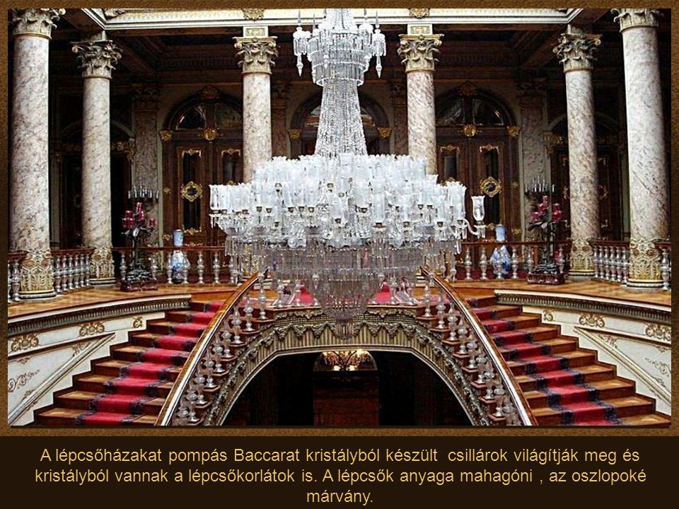 A lépcsőházakat pompás Baccarat kristályból készült csillárok világítják meg és kristályból vannak a lépcsőkorlátok is. A lépcsők anyaga mahagóni , az oszlopoké