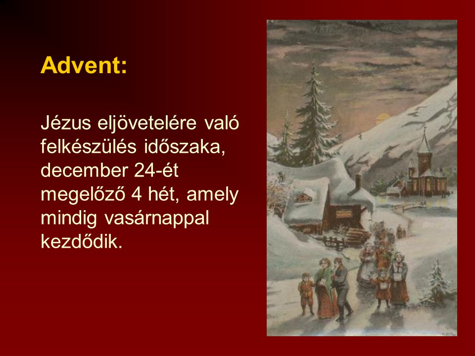 Advent: Jézus eljövetelére való felkészülés időszaka, december 24-ét megelőző 4 hét, amely mindig vasárnappal kezdődik.