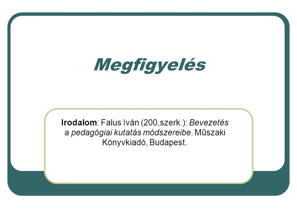 Megfigyelés Irodalom: Falus Iván (200,szerk.): Bevezetés a pedagógiai kutatás módszereibe.