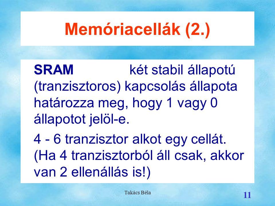 Memóriacellák (2.) SRAM két stabil állapotú (tranzisztoros) kapcsolás állapota határozza meg, hogy 1 vagy 0 állapotot jelöl-e.