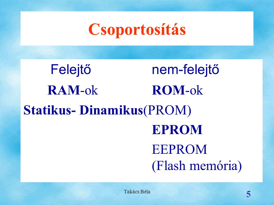 Csoportosítás RAM-ok ROM-ok Statikus- Dinamikus(PROM) EPROM