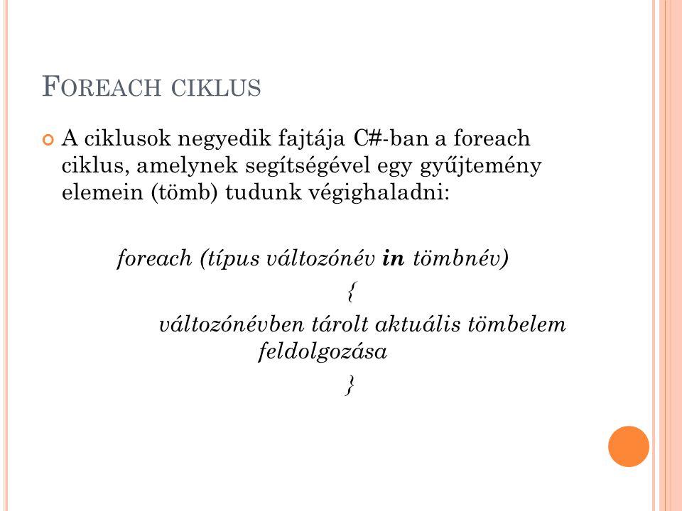 Foreach ciklus A ciklusok negyedik fajtája C#-ban a foreach ciklus, amelynek segítségével egy gyűjtemény elemein (tömb) tudunk végighaladni: