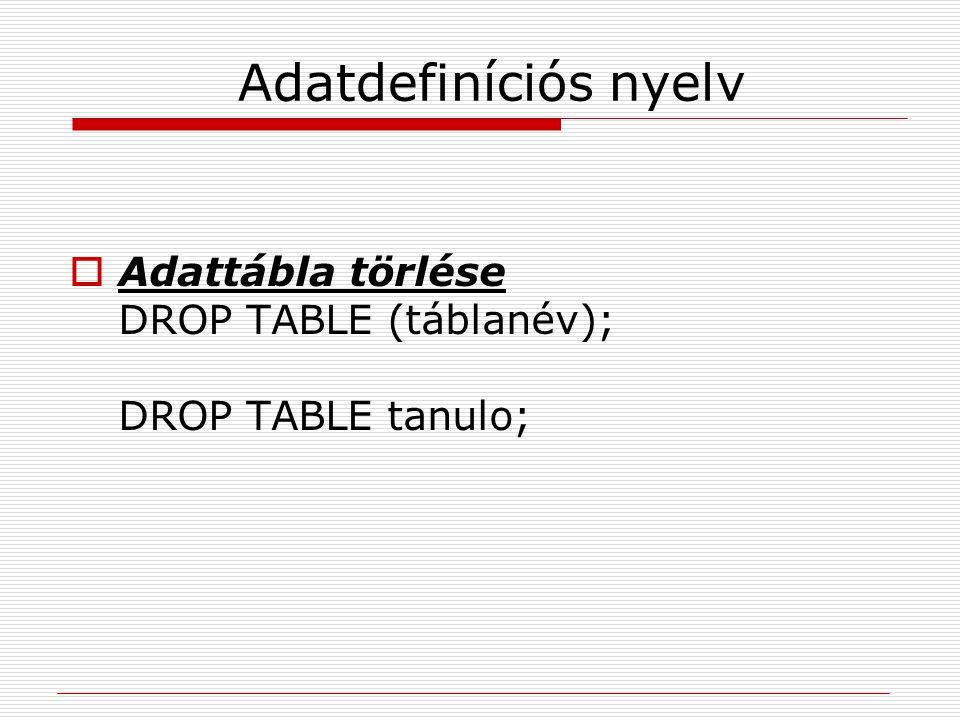 Adatdefiníciós nyelv Adattábla törlése DROP TABLE (táblanév); DROP TABLE tanulo;